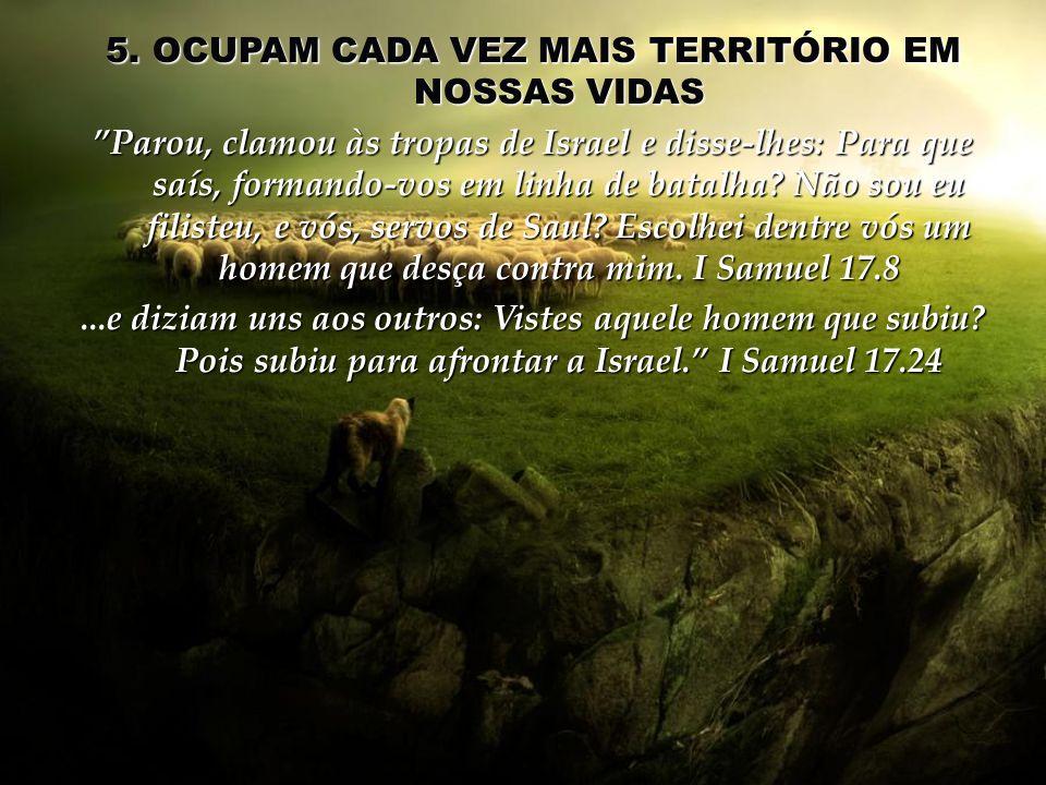 5. OCUPAM CADA VEZ MAIS TERRITÓRIO EM NOSSAS VIDAS Parou, clamou às tropas de Israel e disse-lhes: Para que saís, formando-vos em linha de batalha? Nã