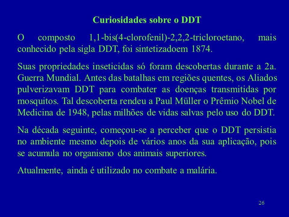 26 Curiosidades sobre o DDT O composto 1,1-bis(4-clorofenil)-2,2,2-tricloroetano, mais conhecido pela sigla DDT, foi sintetizadoem 1874. Suas propried