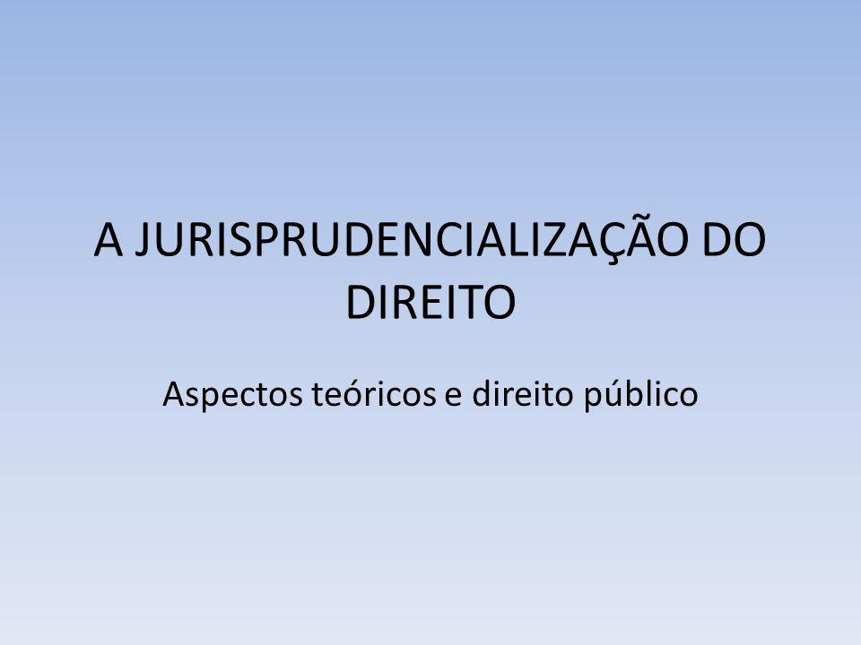 A JURISPRUDENCIALIZAÇÃO DO DIREITO Aspectos teóricos e direito público