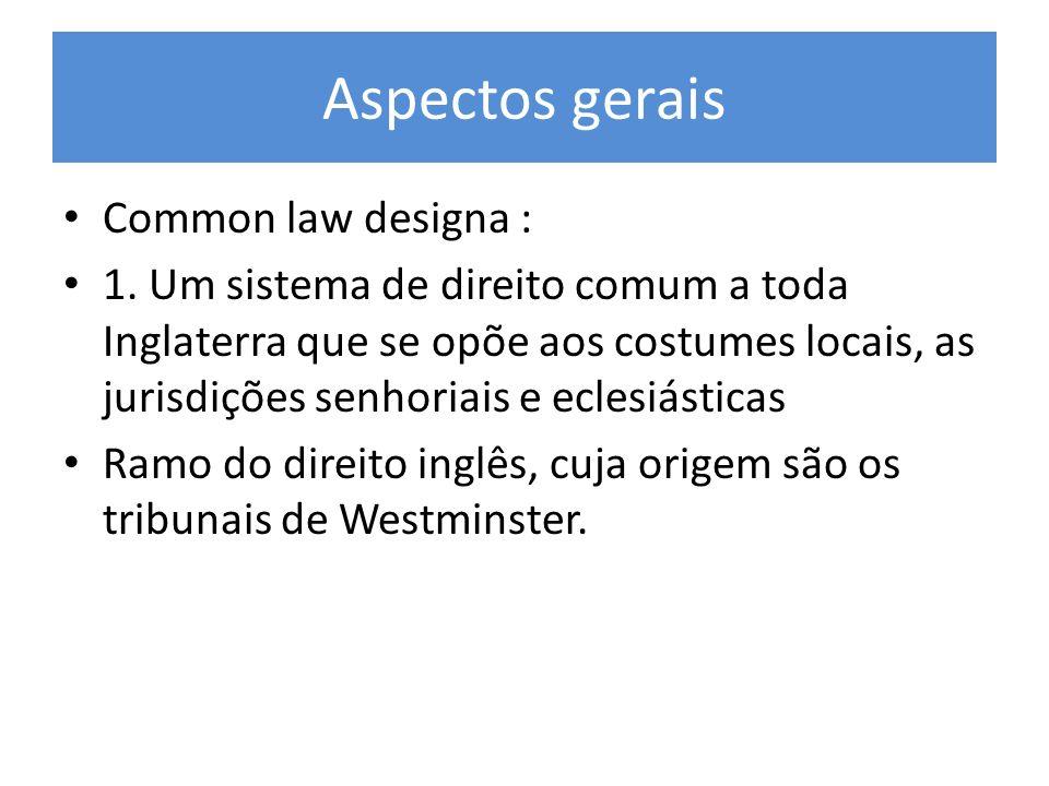 Aspectos gerais Common law designa : 1. Um sistema de direito comum a toda Inglaterra que se opõe aos costumes locais, as jurisdições senhoriais e ecl