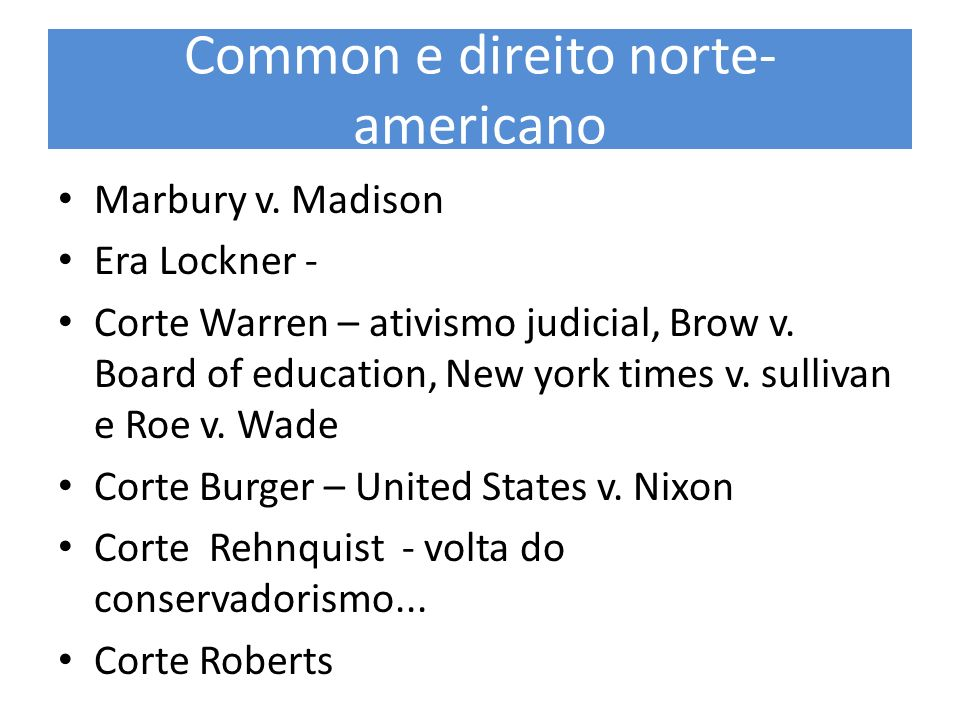Common e direito norte- americano Marbury v. Madison Era Lockner - Corte Warren – ativismo judicial, Brow v. Board of education, New york times v. sul