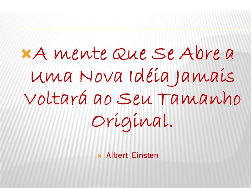 A mente Que Se Abre a Uma Nova Idéia Jamais Voltará ao Seu Tamanho Original. Albert Einsten