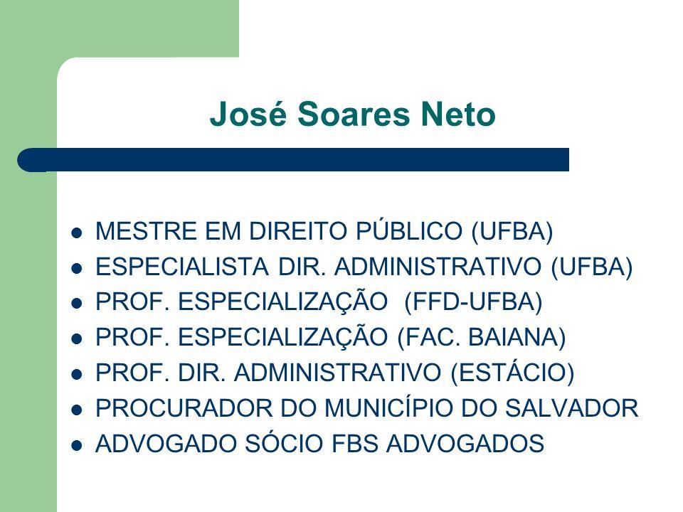 José Soares Neto MESTRE EM DIREITO PÚBLICO (UFBA) ESPECIALISTA DIR. ADMINISTRATIVO (UFBA) PROF. ESPECIALIZAÇÃO (FFD-UFBA) PROF. ESPECIALIZAÇÃO (FAC. B