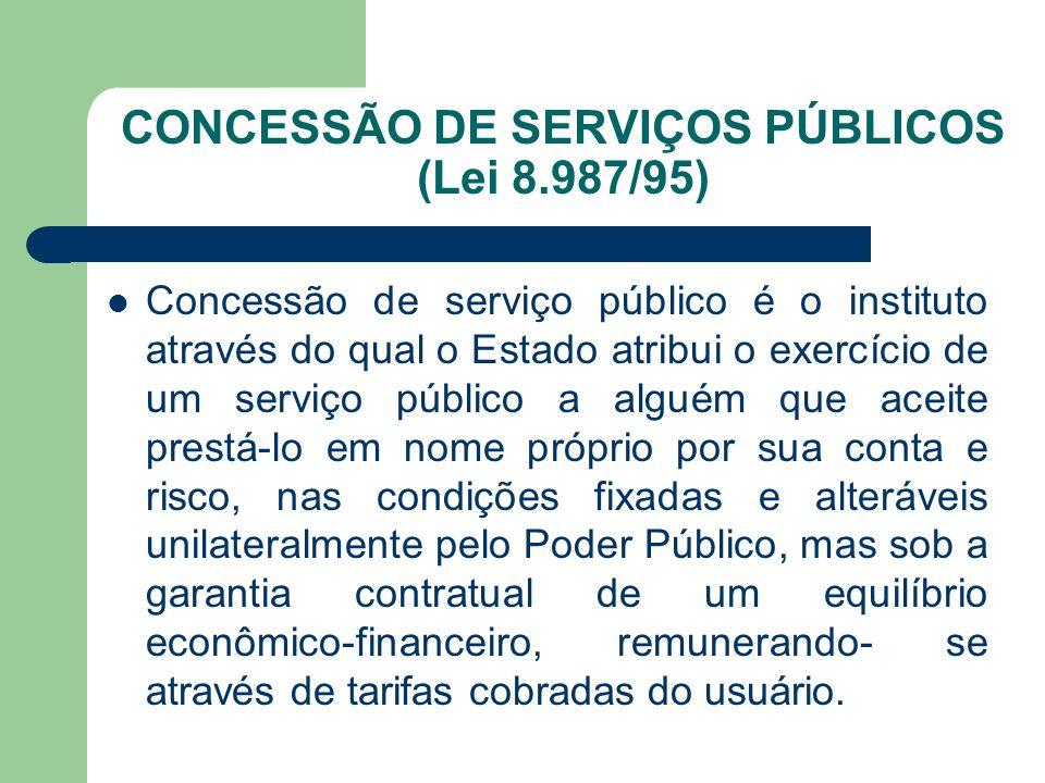 CONCESSÃO DE SERVIÇOS PÚBLICOS (Lei 8.987/95) Concessão de serviço público é o instituto através do qual o Estado atribui o exercício de um serviço pú