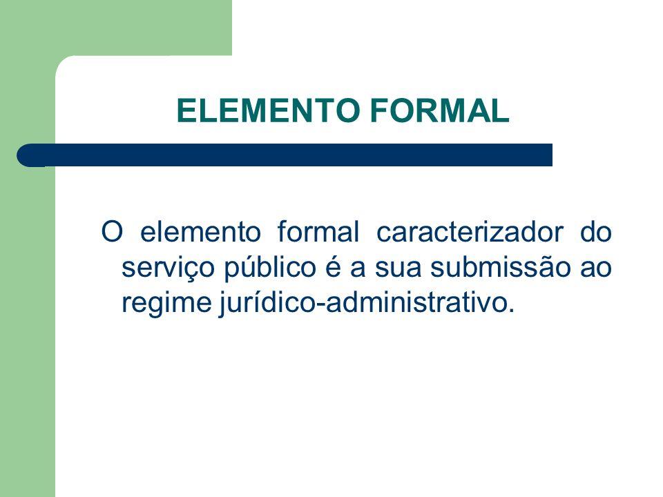 ELEMENTO FORMAL O elemento formal caracterizador do serviço público é a sua submissão ao regime jurídico-administrativo.