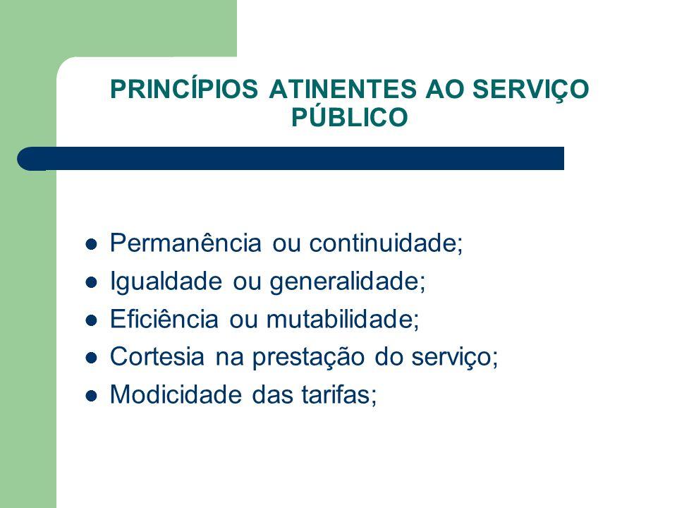 PRINCÍPIOS ATINENTES AO SERVIÇO PÚBLICO Permanência ou continuidade; Igualdade ou generalidade; Eficiência ou mutabilidade; Cortesia na prestação do s