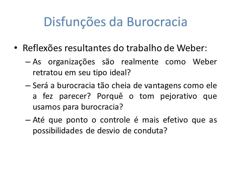 Disfunções da Burocracia Reflexões resultantes do trabalho de Weber: – As organizações são realmente como Weber retratou em seu tipo ideal? – Será a b