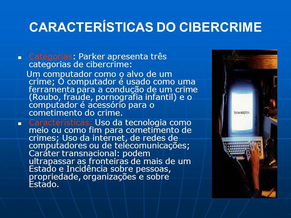 CARACTERÍSTICAS DO CIBERCRIME Categorias: Parker apresenta três categorias de cibercrime: Um computador como o alvo de um crime; O computador é usado