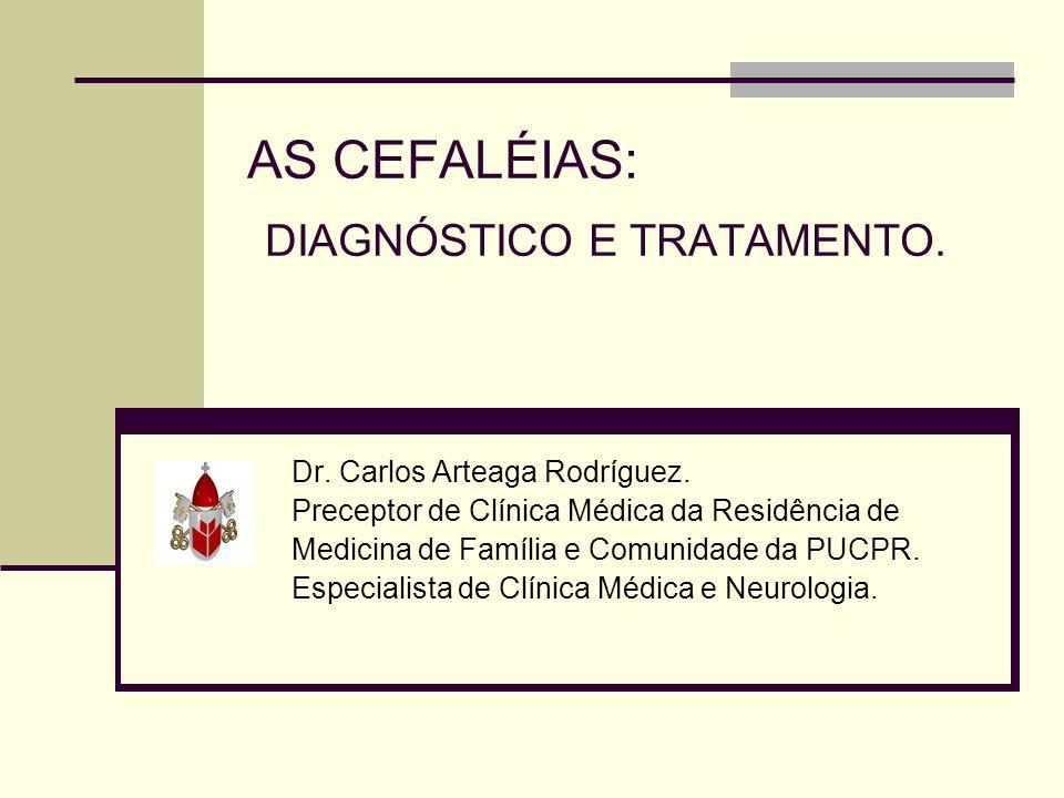 AS CEFALÉIAS: DIAGNÓSTICO E TRATAMENTO. Dr. Carlos Arteaga Rodríguez. Preceptor de Clínica Médica da Residência de Medicina de Família e Comunidade da