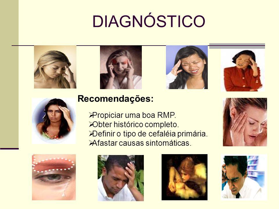 DIAGNÓSTICO Recomendações: Propiciar uma boa RMP. Obter histórico completo. Definir o tipo de cefaléia primária. Afastar causas sintomáticas.