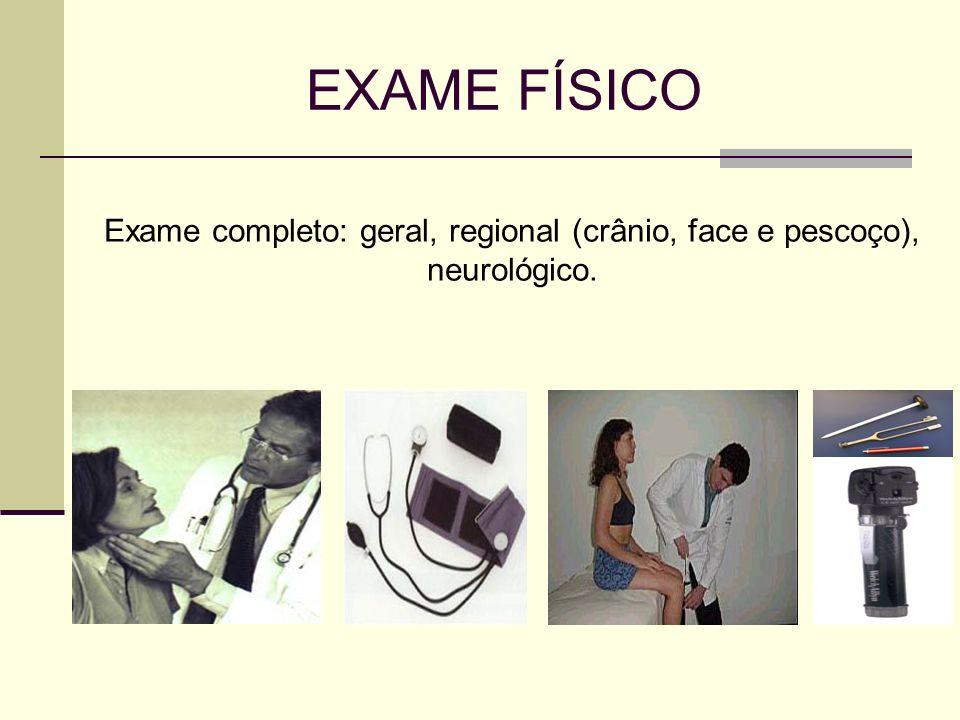 EXAME FÍSICO Exame completo: geral, regional (crânio, face e pescoço), neurológico.