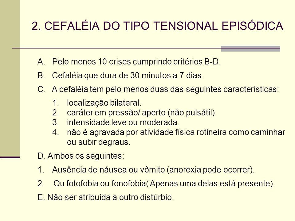 2. CEFALÉIA DO TIPO TENSIONAL EPISÓDICA A.Pelo menos 10 crises cumprindo critérios B-D. B. Cefaléia que dura de 30 minutos a 7 dias. C. A cefaléia tem