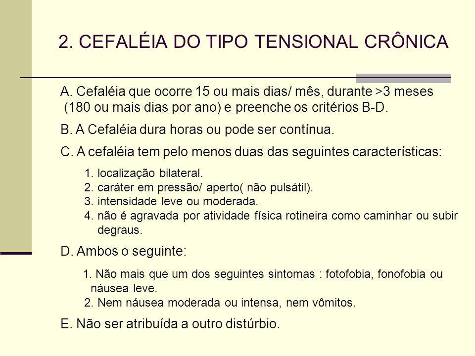2. CEFALÉIA DO TIPO TENSIONAL CRÔNICA A. Cefaléia que ocorre 15 ou mais dias/ mês, durante >3 meses (180 ou mais dias por ano) e preenche os critérios