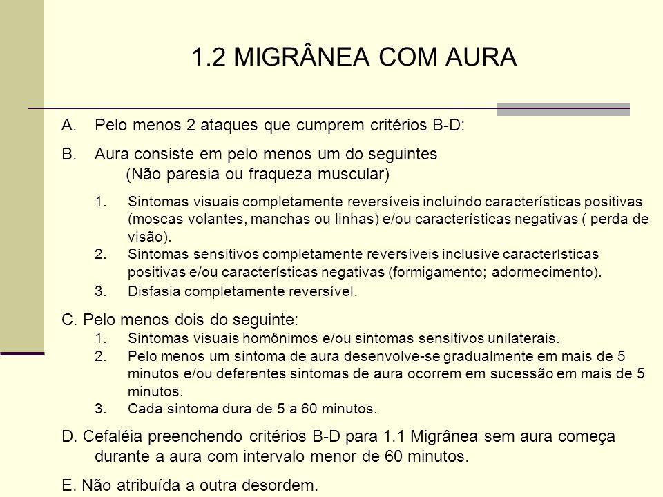 1.2 MIGRÂNEA COM AURA A.Pelo menos 2 ataques que cumprem critérios B-D: B.Aura consiste em pelo menos um do seguintes (Não paresia ou fraqueza muscula