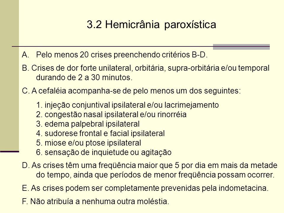 3.2 Hemicrânia paroxística A.Pelo menos 20 crises preenchendo critérios B-D. B. Crises de dor forte unilateral, orbitária, supra-orbitária e/ou tempor