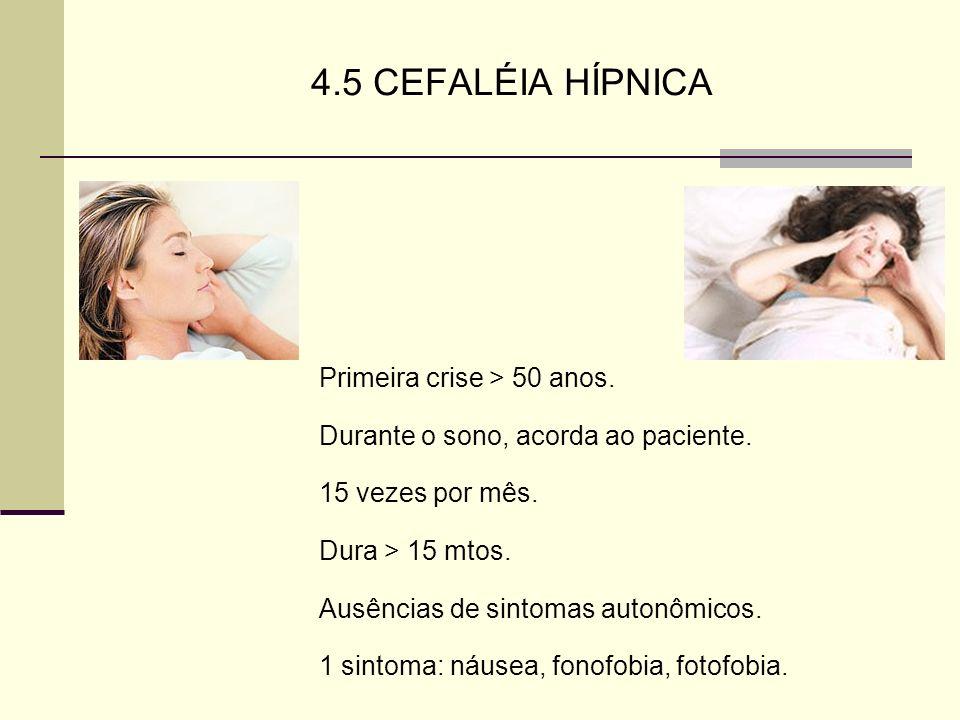4.5 CEFALÉIA HÍPNICA Primeira crise > 50 anos. Durante o sono, acorda ao paciente. 15 vezes por mês. Dura > 15 mtos. Ausências de sintomas autonômicos