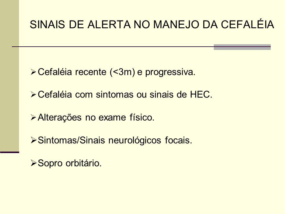 SINAIS DE ALERTA NO MANEJO DA CEFALÉIA Cefaléia recente (<3m) e progressiva. Cefaléia com sintomas ou sinais de HEC. Alterações no exame físico. Sinto
