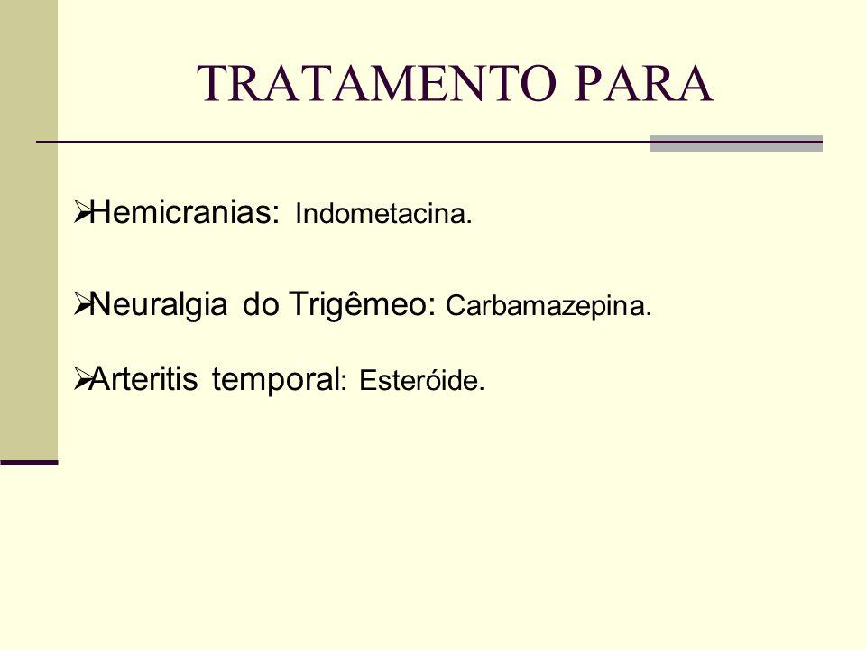 Hemicranias: Indometacina. Neuralgia do Trigêmeo: Carbamazepina. Arteritis temporal : Esteróide. TRATAMENTO PARA