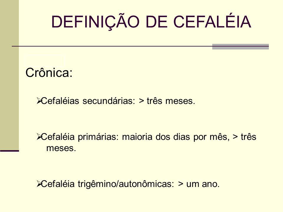 DEFINIÇÃO DE CEFALÉIA Crônica: Cefaléias secundárias: > três meses. Cefaléia primárias: maioria dos dias por mês, > três meses. Cefaléia trigêmino/aut