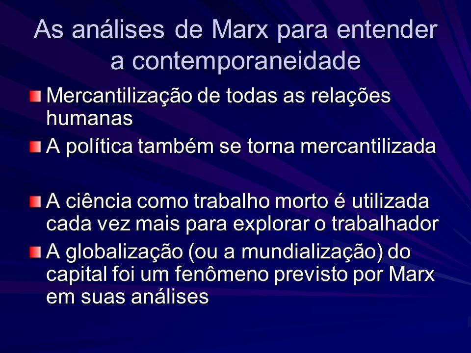 As análises de Marx para entender a contemporaneidade Mercantilização de todas as relações humanas A política também se torna mercantilizada A ciência