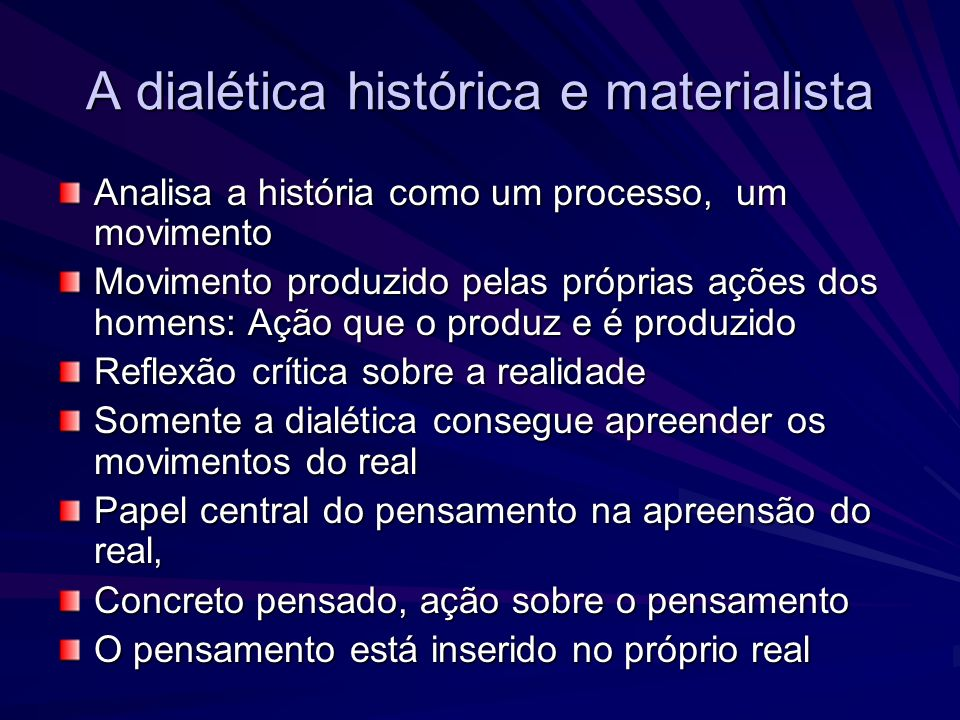 A dialética histórica e materialista Analisa a história como um processo, um movimento Movimento produzido pelas próprias ações dos homens: Ação que o