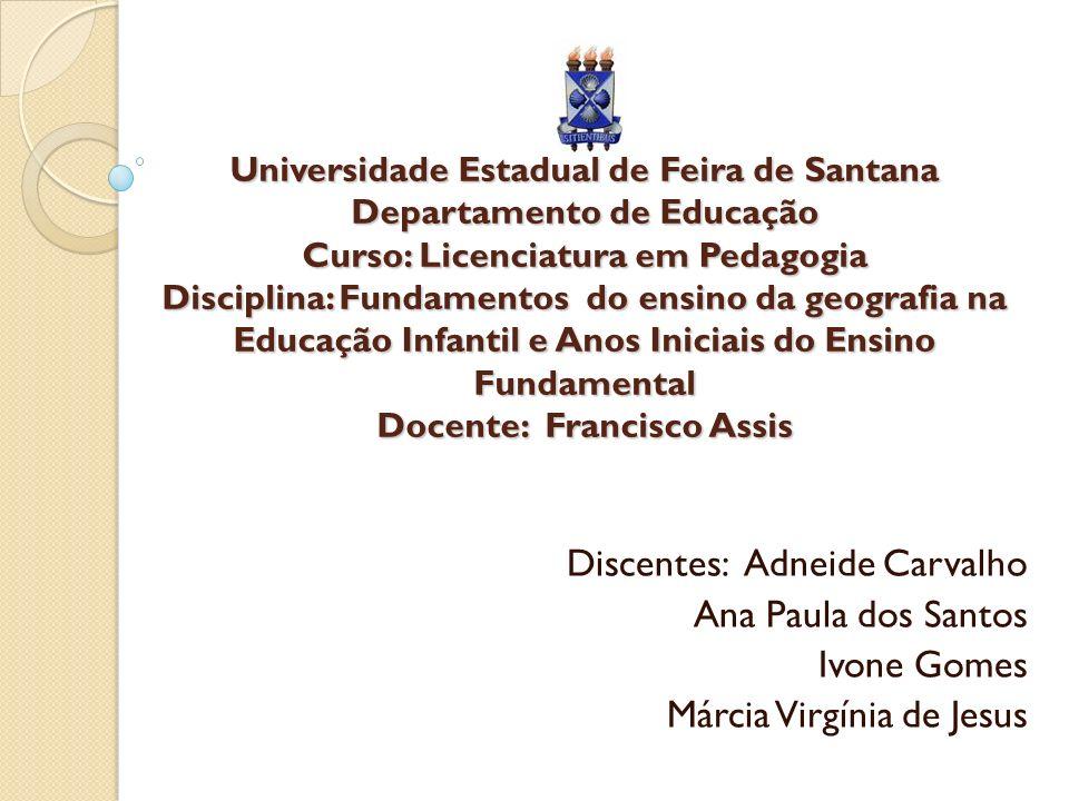 Universidade Estadual de Feira de Santana Departamento de Educação Curso: Licenciatura em Pedagogia Disciplina: Fundamentos do ensino da geografia na