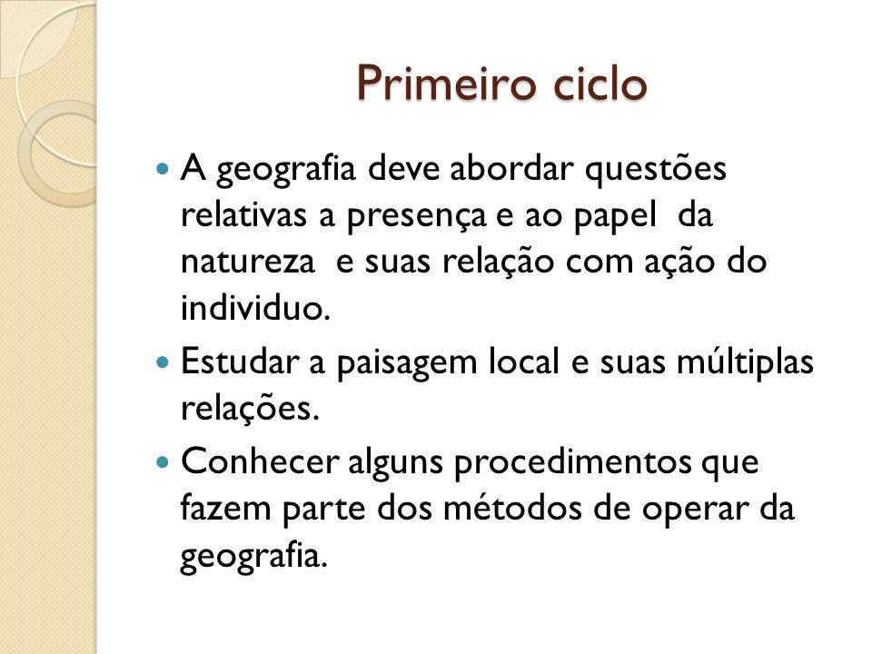 Primeiro ciclo Primeiro ciclo A geografia deve abordar questões relativas a presença e ao papel da natureza e suas relação com ação do individuo. Estu