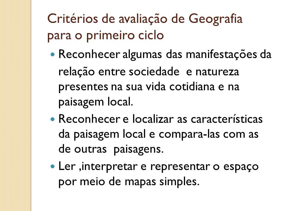 Critérios de avaliação de Geografia para o primeiro ciclo Reconhecer algumas das manifestações da relação entre sociedade e natureza presentes na sua