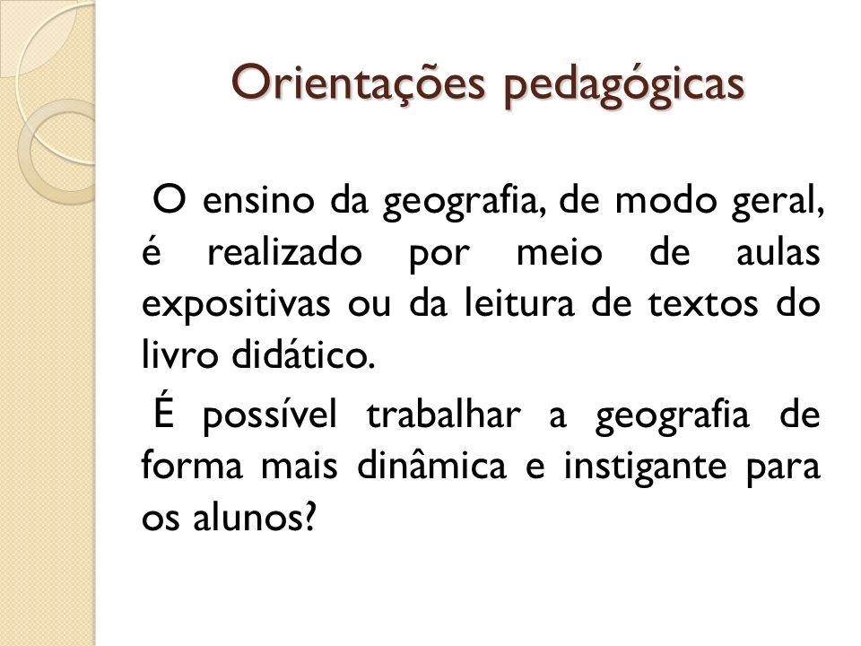 Orientações pedagógicas O ensino da geografia, de modo geral, é realizado por meio de aulas expositivas ou da leitura de textos do livro didático. É p