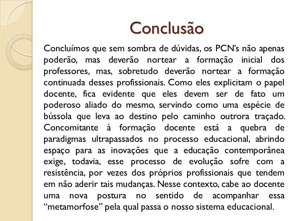 Conclusão Concluímos que sem sombra de dúvidas, os PCNs não apenas poderão, mas deverão nortear a formação inicial dos professores, mas, sobretudo dev
