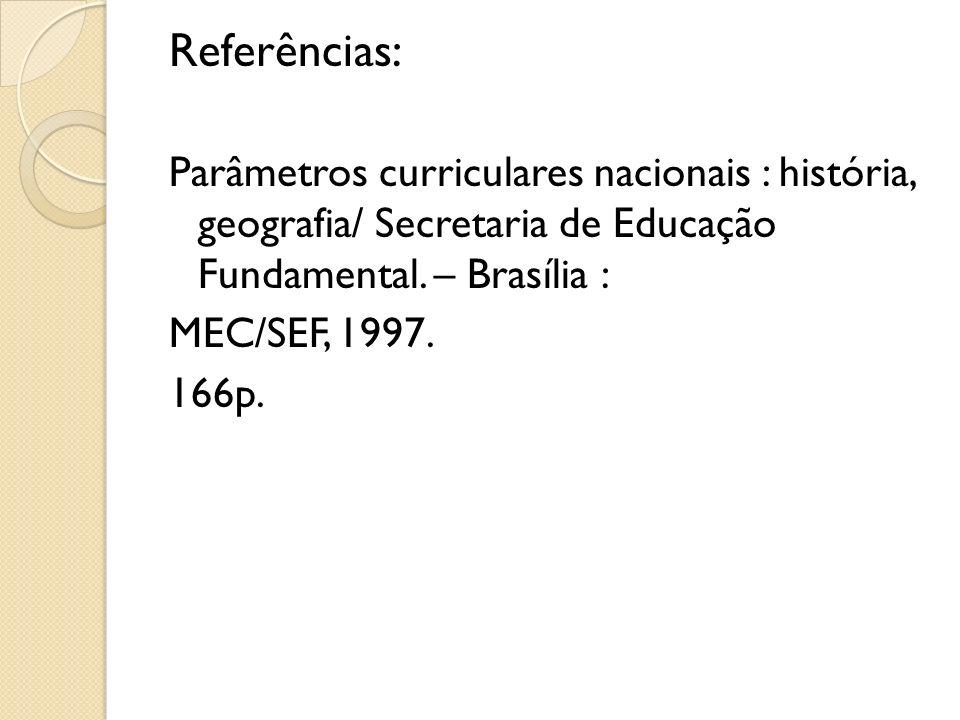 Referências: Parâmetros curriculares nacionais : história, geografia/ Secretaria de Educação Fundamental. – Brasília : MEC/SEF, 1997. 166p.