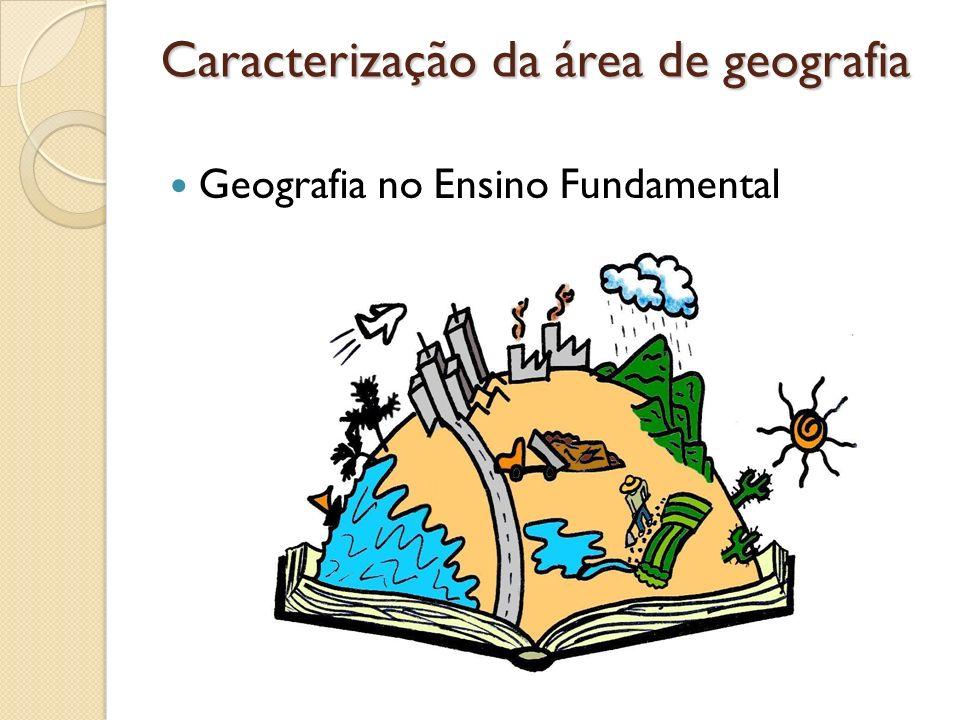 Caracterização da área de geografia Geografia no Ensino Fundamental