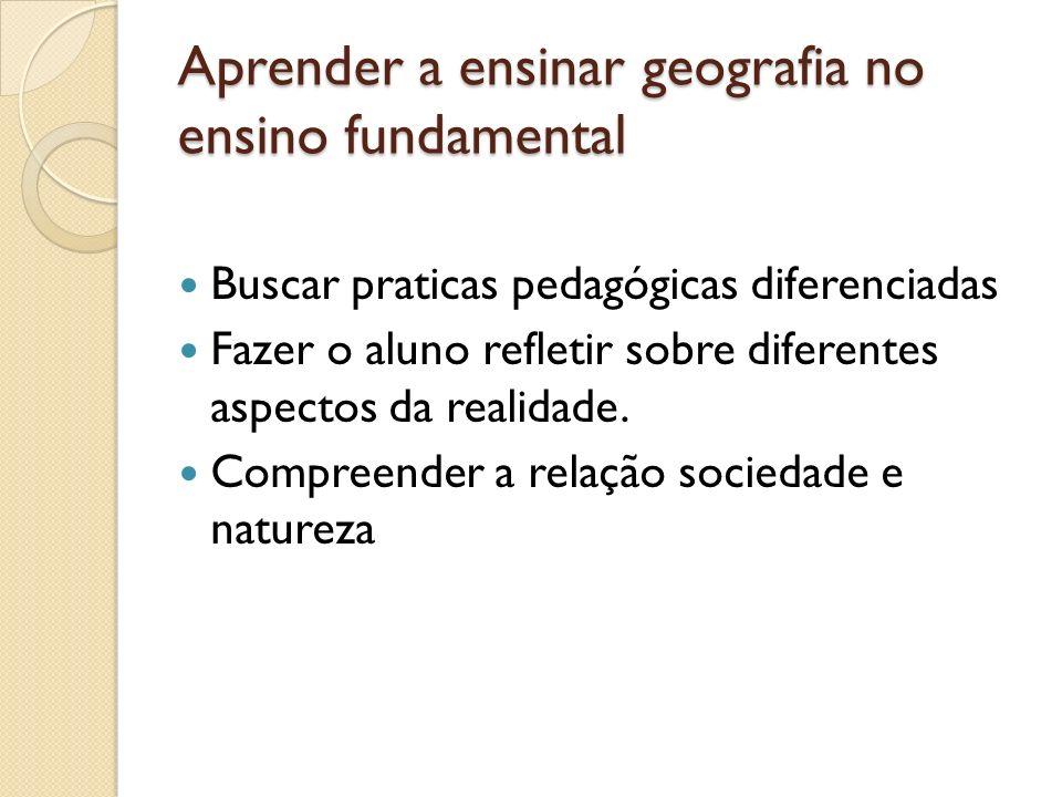 Aprender a ensinar geografia no ensino fundamental Buscar praticas pedagógicas diferenciadas Fazer o aluno refletir sobre diferentes aspectos da reali