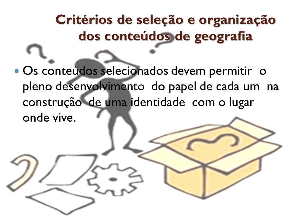Critérios de seleção e organização dos conteúdos de geografia Os conteúdos selecionados devem permitir o pleno desenvolvimento do papel de cada um na