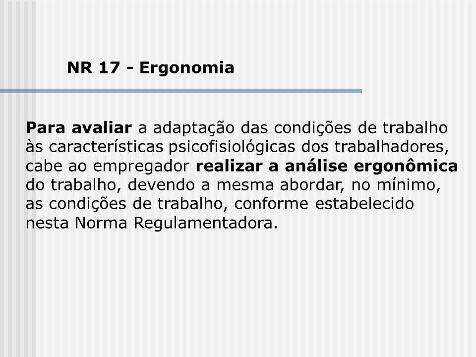 NR 17 - Ergonomia Para avaliar a adaptação das condições de trabalho às características psicofisiológicas dos trabalhadores, cabe ao empregador realiz