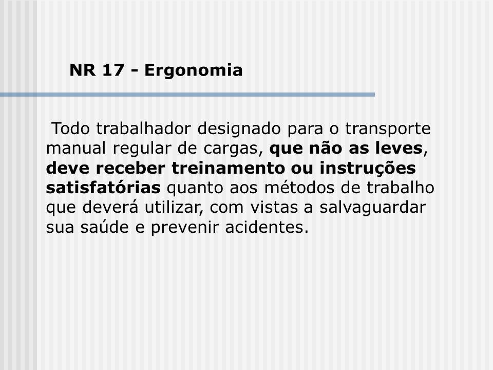 NR 17 - Ergonomia Todo trabalhador designado para o transporte manual regular de cargas, que não as leves, deve receber treinamento ou instruções sati