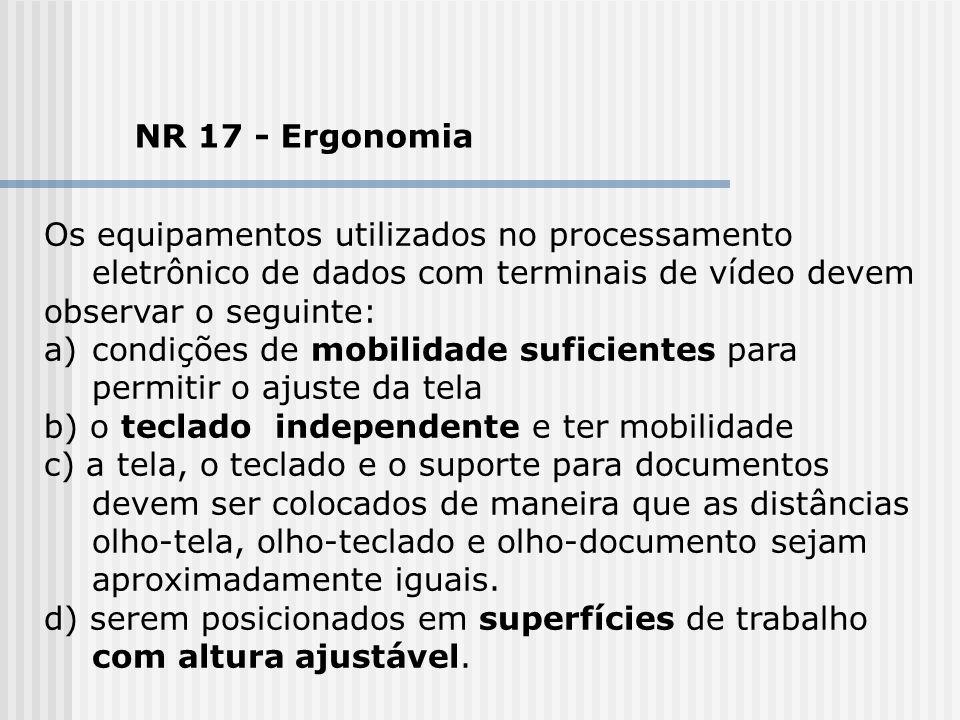 NR 17 - Ergonomia Os equipamentos utilizados no processamento eletrônico de dados com terminais de vídeo devem observar o seguinte: a)condições de mob