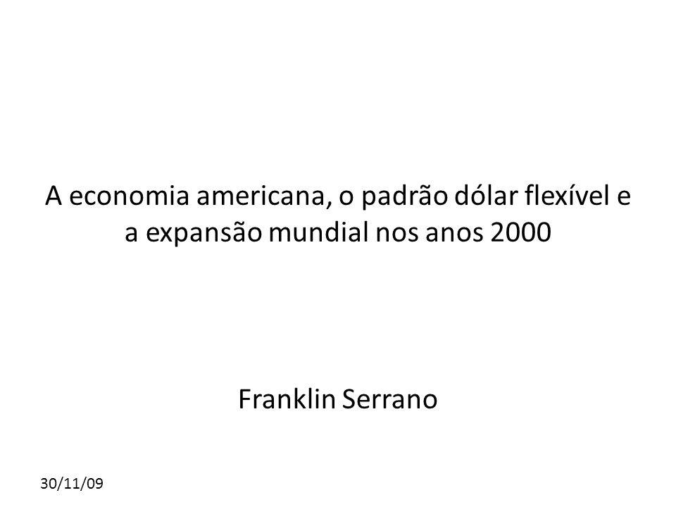 30/11/09 A economia americana, o padrão dólar flexível e a expansão mundial nos anos 2000 Franklin Serrano