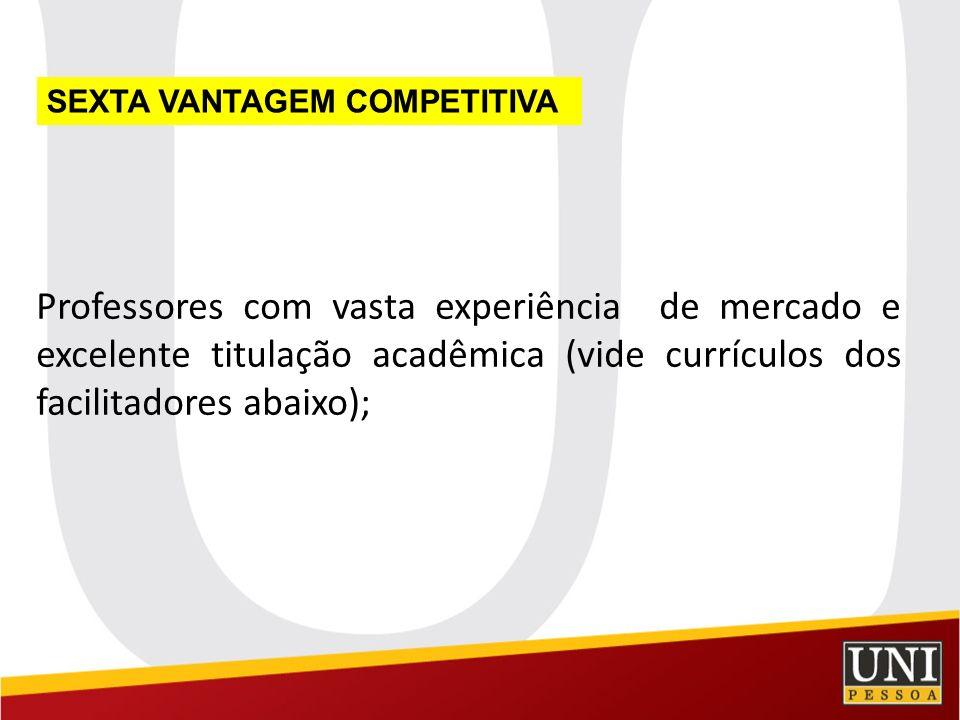 Professores com vasta experiência de mercado e excelente titulação acadêmica (vide currículos dos facilitadores abaixo); SEXTA VANTAGEM COMPETITIVA