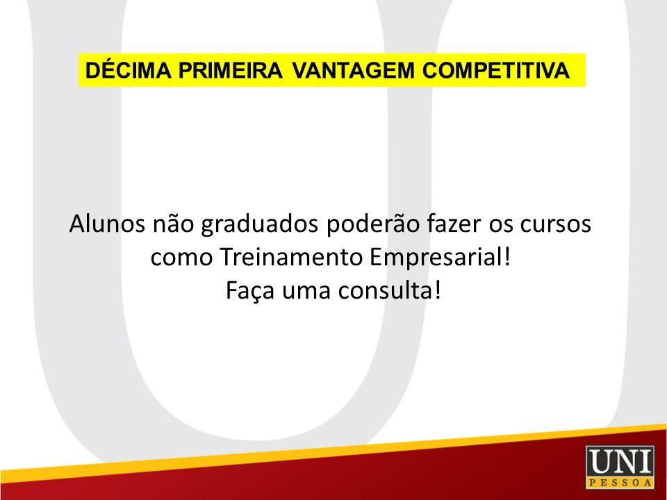 Alunos não graduados poderão fazer os cursos como Treinamento Empresarial! Faça uma consulta! DÉCIMA PRIMEIRA VANTAGEM COMPETITIVA