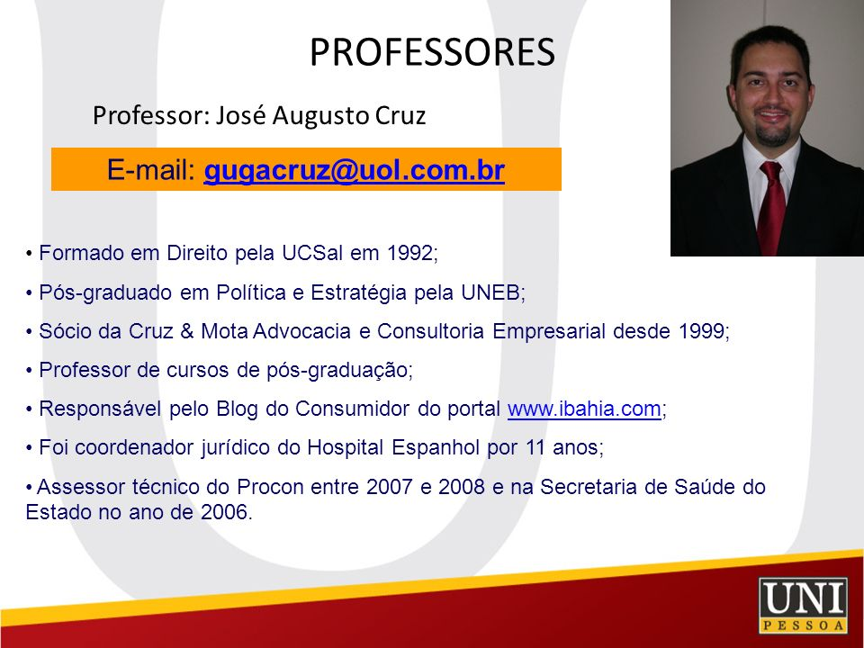 PROFESSORES Professor: José Augusto Cruz E-mail: gugacruz@uol.com.brgugacruz@uol.com.br Formado em Direito pela UCSal em 1992; Pós-graduado em Polític