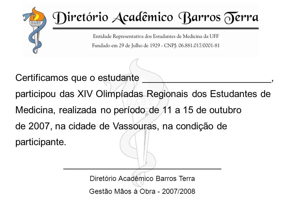 Certificamos que o estudante ________________________, participou das XIV Olimpíadas Regionais dos Estudantes de Medicina, realizada no período de 11 a 15 de outubro de 2007, na cidade de Vassouras, na condição de participante.