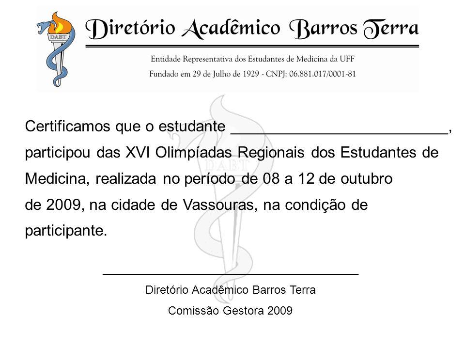 Certificamos que o estudante _________________________, participou das XVI Olimpíadas Regionais dos Estudantes de Medicina, realizada no período de 08 a 12 de outubro de 2009, na cidade de Vassouras, na condição de participante.