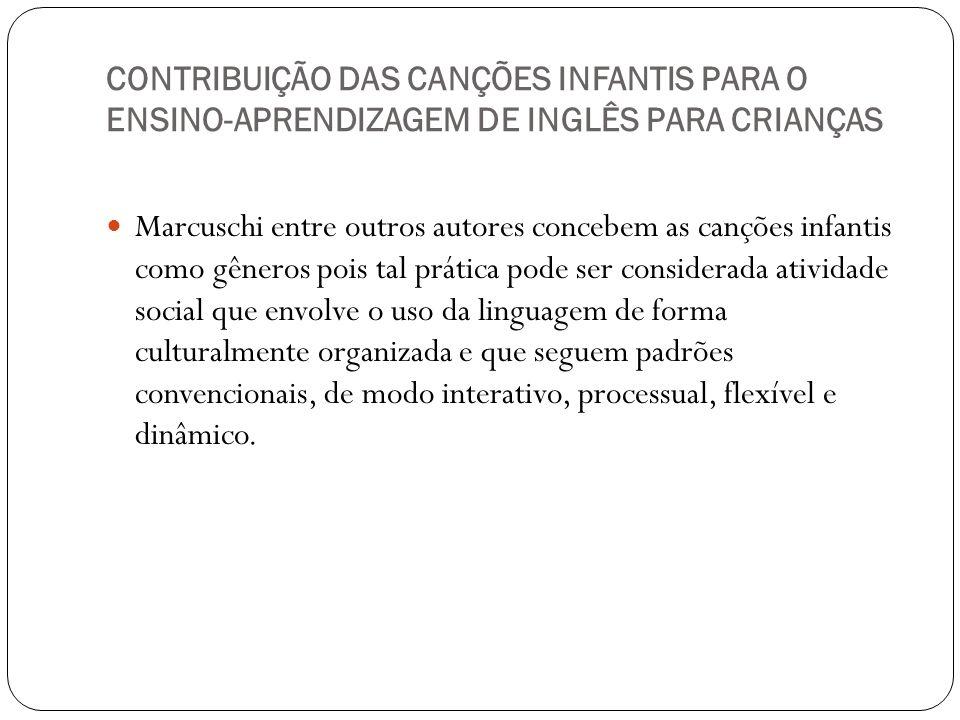 CONTRIBUIÇÃO DAS CANÇÕES INFANTIS PARA O ENSINO-APRENDIZAGEM DE INGLÊS PARA CRIANÇAS Marcuschi entre outros autores concebem as canções infantis como
