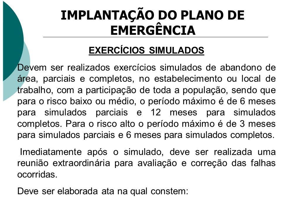 IMPLANTAÇÃO DO PLANO DE EMERGÊNCIA EXERCÍCIOS SIMULADOS Devem ser realizados exercícios simulados de abandono de área, parciais e completos, no estabe
