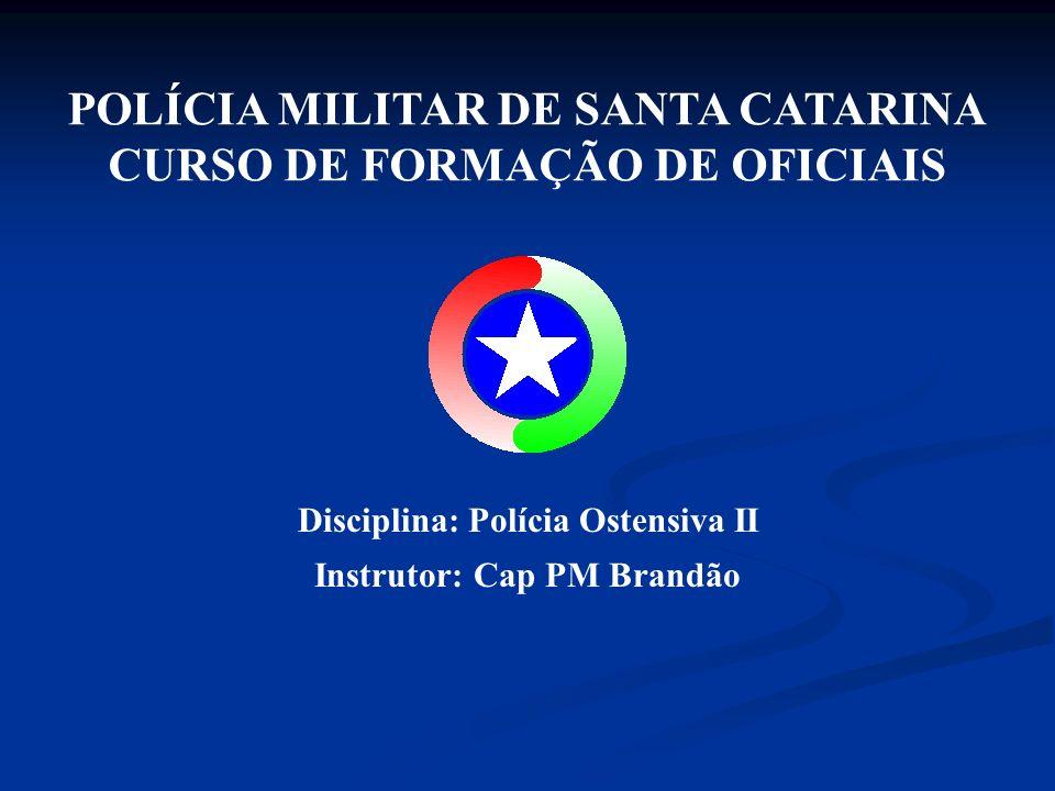 POLÍCIA MILITAR DE SANTA CATARINA CURSO DE FORMAÇÃO DE OFICIAIS Disciplina: Polícia Ostensiva II Instrutor: Cap PM Brandão