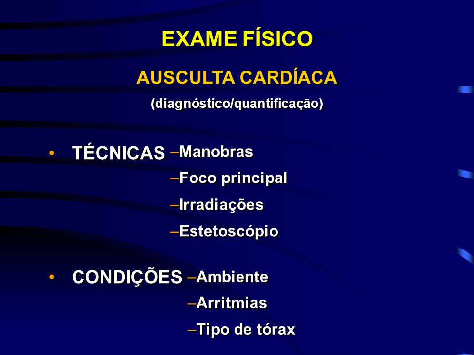AUSCULTA CARDÍACA (diagnóstico/quantificação) TÉCNICAS CONDIÇÕES AUSCULTA CARDÍACA (diagnóstico/quantificação) TÉCNICAS CONDIÇÕES EXAME FÍSICO –Manobr