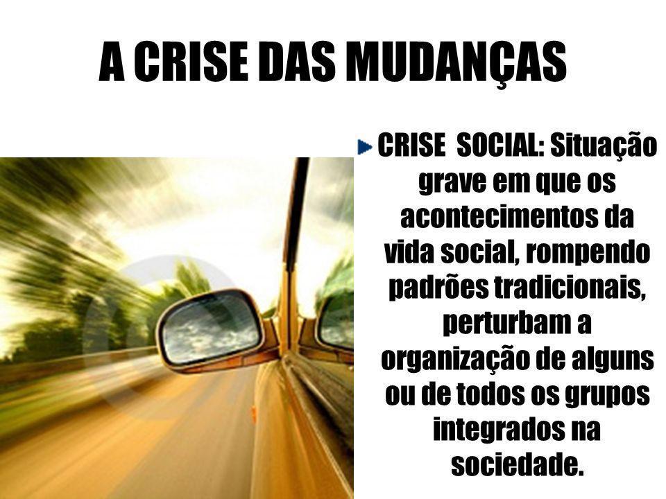 A CRISE DAS MUDANÇAS CRISE SOCIAL: Situação grave em que os acontecimentos da vida social, rompendo padrões tradicionais, perturbam a organização de a