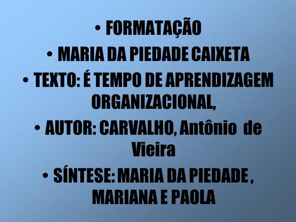 FORMATAÇÃO MARIA DA PIEDADE CAIXETA TEXTO: É TEMPO DE APRENDIZAGEM ORGANIZACIONAL, AUTOR: CARVALHO, Antônio de Vieira SÍNTESE: MARIA DA PIEDADE, MARIA