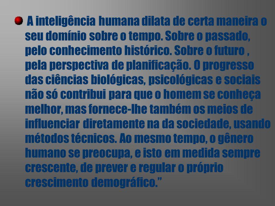 A inteligência humana dilata de certa maneira o seu domínio sobre o tempo. Sobre o passado, pelo conhecimento histórico. Sobre o futuro, pela perspect